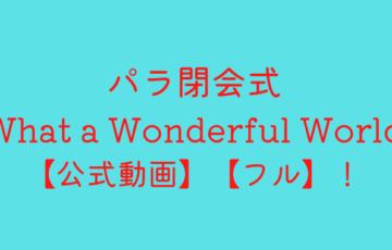 パラ閉会式what a wonderful world【公式動画】【フル】